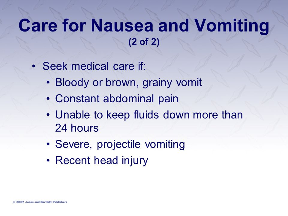 Care for Nausea and Vomiting (2 of 2) Seek medical care if: Bloody or brown, grainy vomit Constant abdominal pain Unable to keep fluids down more than