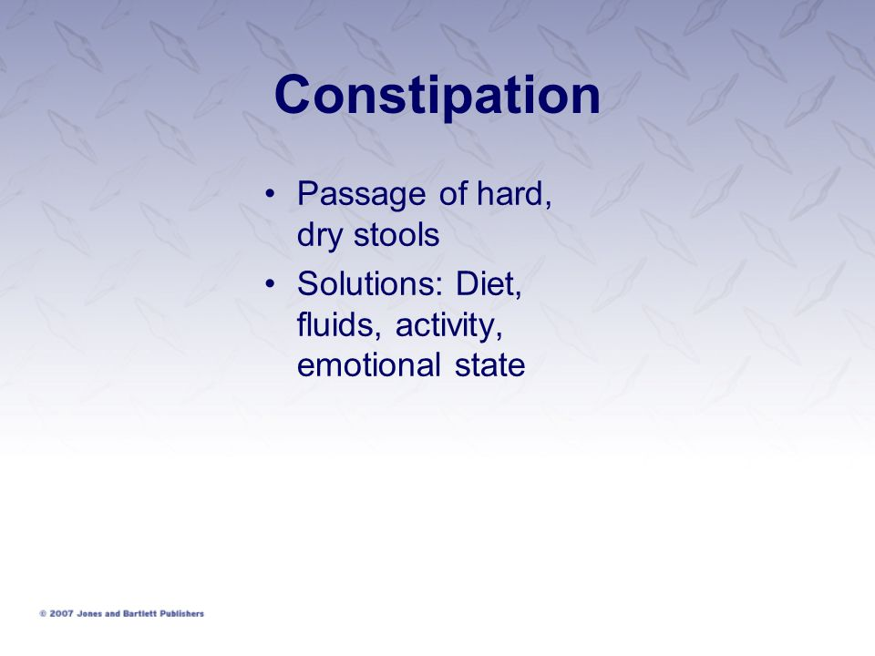 Constipation Passage of hard, dry stools Solutions: Diet, fluids, activity, emotional state