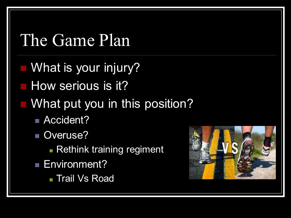 The Game Plan What is your injury? How serious is it? What put you in this position? Accident? Overuse? Rethink training regiment Environment? Trail V