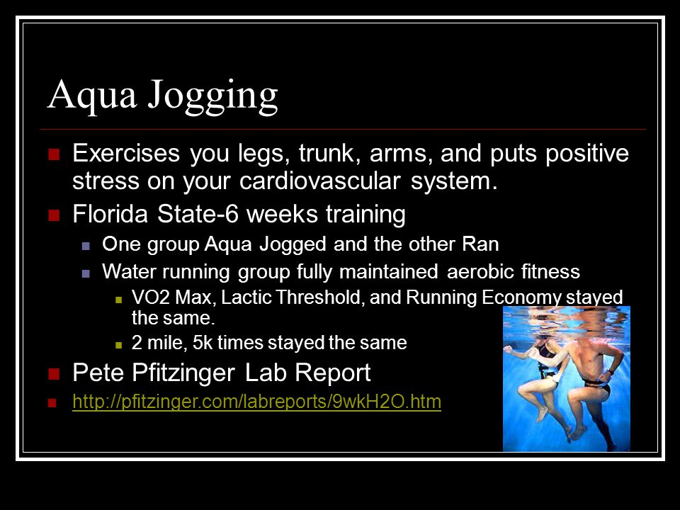 Aqua Jogging Exercises you legs, trunk, arms, and puts positive stress on your cardiovascular system. Florida State-6 weeks training One group Aqua Jo