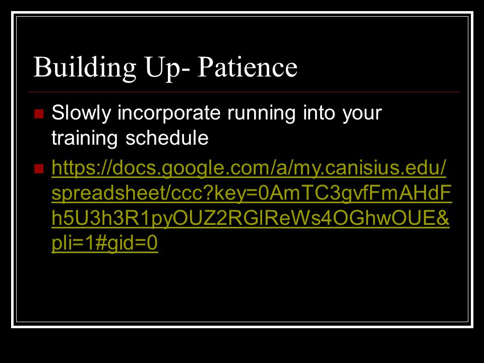 Building Up- Patience Slowly incorporate running into your training schedule https://docs.google.com/a/my.canisius.edu/ spreadsheet/ccc?key=0AmTC3gvfF