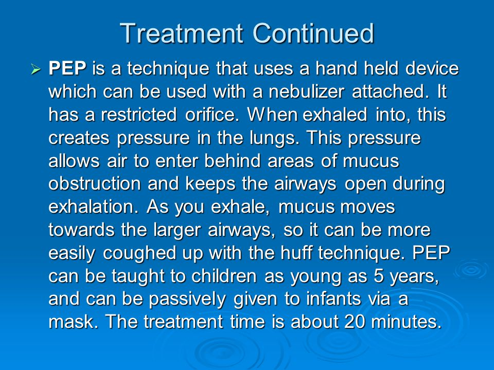 Treatment Continued  PEP is a technique that uses a hand held device which can be used with a nebulizer attached. It has a restricted orifice. When e
