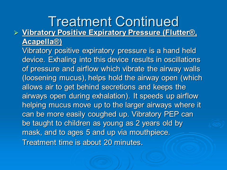 Treatment Continued  Vibratory Positive Expiratory Pressure (Flutter®, Acapella®) Vibratory positive expiratory pressure is a hand held device. Exhal