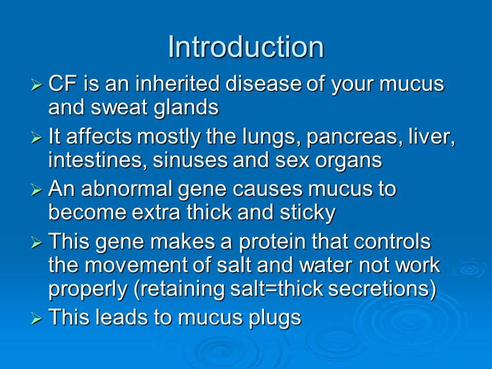 Introduction  CF is an inherited disease of your mucus and sweat glands  It affects mostly the lungs, pancreas, liver, intestines, sinuses and sex o