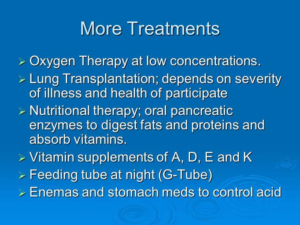More Treatments  Oxygen Therapy at low concentrations.  Lung Transplantation; depends on severity of illness and health of participate  Nutritional