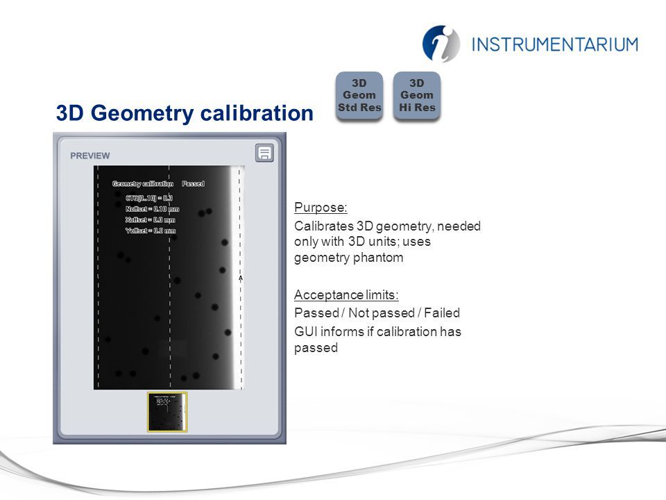 3D Geometry calibration Purpose: Calibrates 3D geometry, needed only with 3D units; uses geometry phantom Acceptance limits: Passed / Not passed / Failed GUI informs if calibration has passed 3D Geom Std Res 3D Geom Hi Res