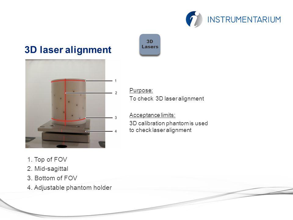 3D laser alignment Purpose: To check 3D laser alignment Acceptance limits: 3D calibration phantom is used to check laser alignment 1. Top of FOV 2. Mi