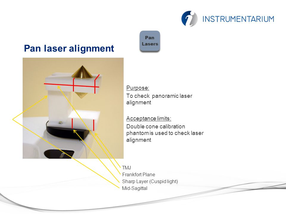 Pan laser alignment Purpose: To check panoramic laser alignment Acceptance limits: Double cone calibration phantom is used to check laser alignment Pan Lasers Pan Lasers TMJ Frankfort Plane Sharp Layer (Cuspid light) Mid-Sagittal