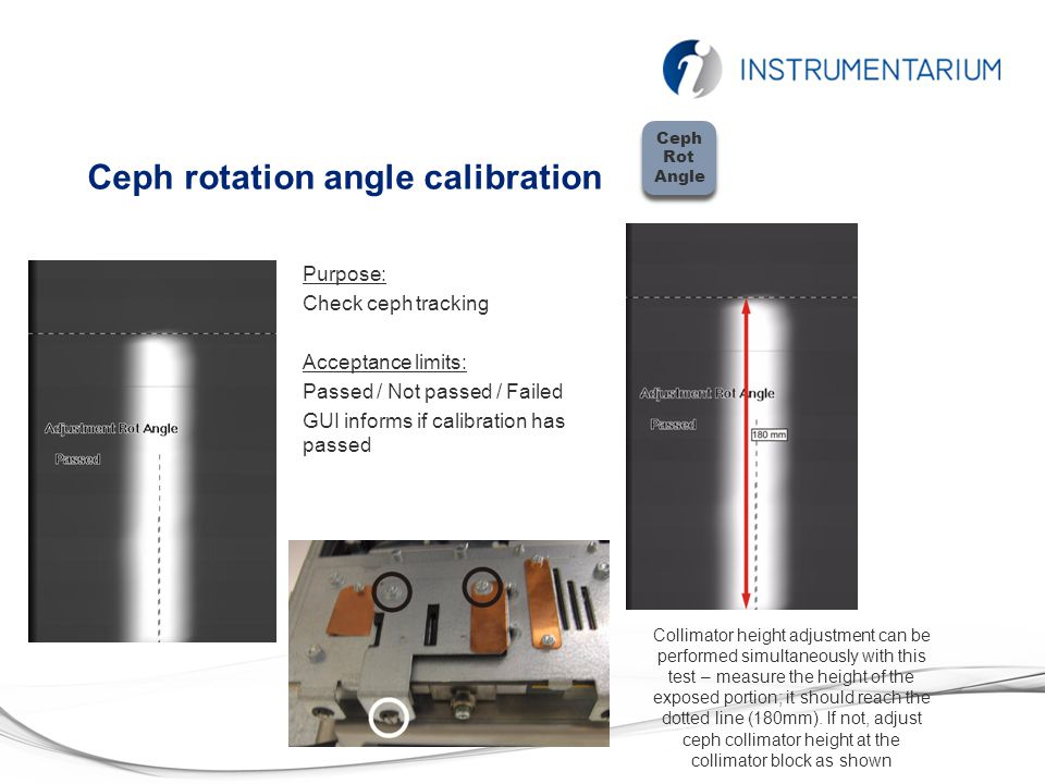 Ceph rotation angle calibration Purpose: Check ceph tracking Acceptance limits: Passed / Not passed / Failed GUI informs if calibration has passed Cep