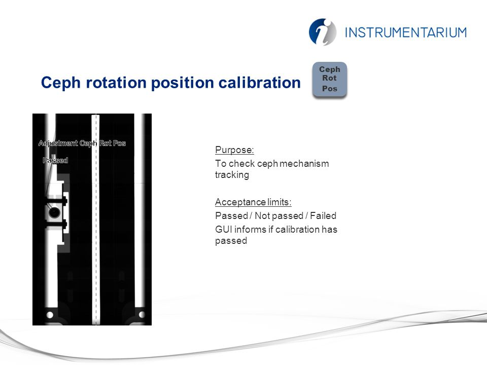 Ceph rotation position calibration Purpose: To check ceph mechanism tracking Acceptance limits: Passed / Not passed / Failed GUI informs if calibration has passed Ceph Rot Pos Ceph Rot Pos