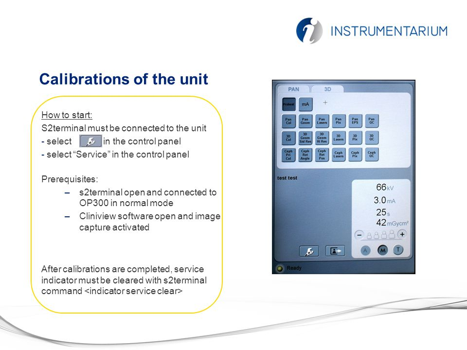 Calibrations of the unit Prerequisites: –s2terminal open and connected to OP300 in normal mode –Cliniview software open and image capture activated Ho