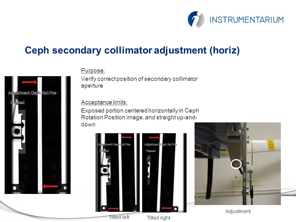 Ceph secondary collimator adjustment (horiz) Purpose: Verify correct position of secondary collimator aperture Acceptance limits: Exposed portion centered horizontally in Ceph Rotation Position image, and straight up-and- down Tilted left Tilted right Adjustment