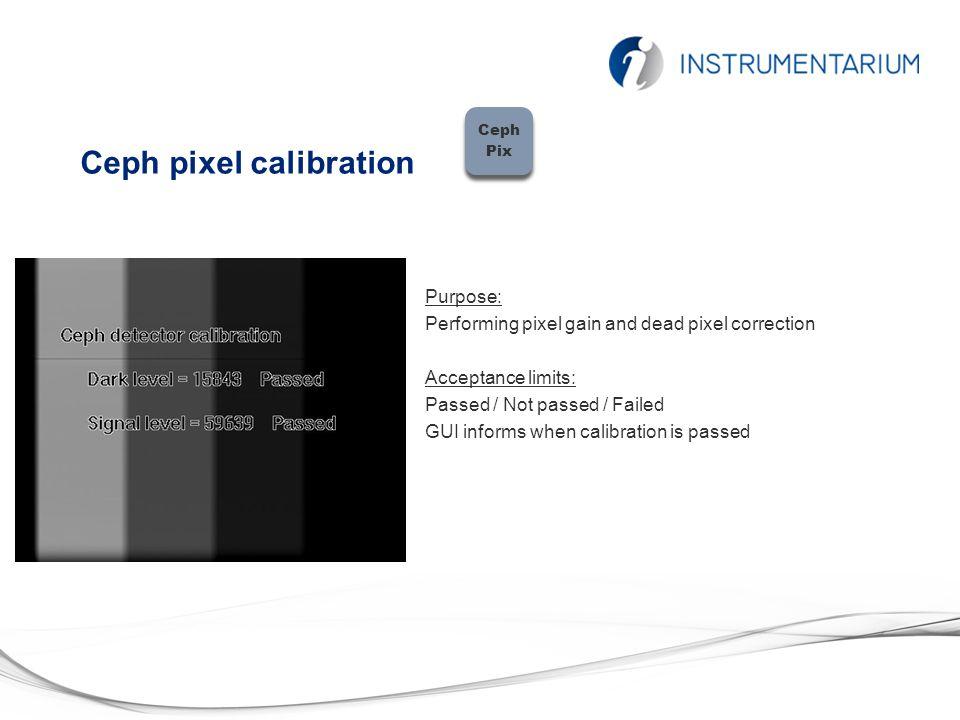 Ceph pixel calibration Ceph Pix Ceph Pix Purpose: Performing pixel gain and dead pixel correction Acceptance limits: Passed / Not passed / Failed GUI informs when calibration is passed