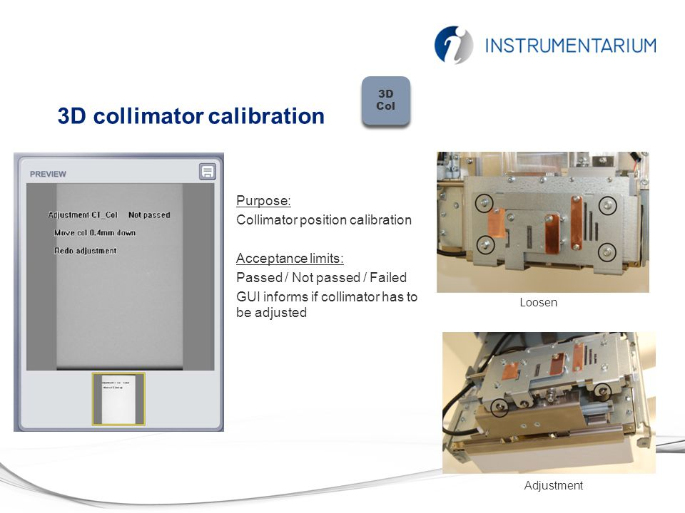 Pan collimator calibration Purpose: Collimator position calibration Acceptance limits: Passed / Not passed / Failed GUI informs if collimator has to be adjusted Loosen Adjustment