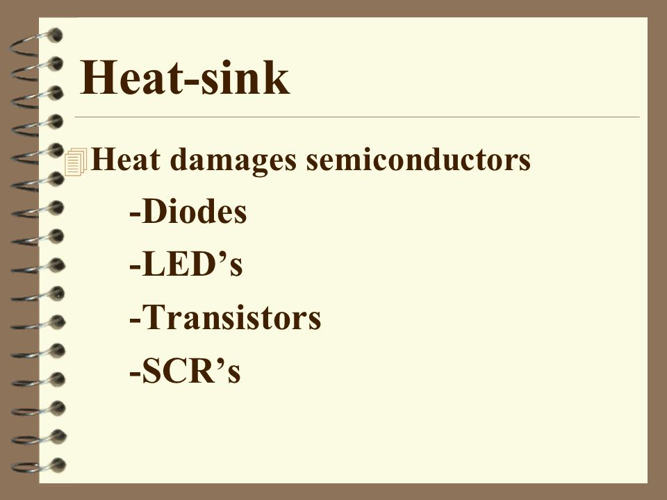 Heat-sink 4 Heat damages semiconductors -Diodes -LED's -Transistors -SCR's