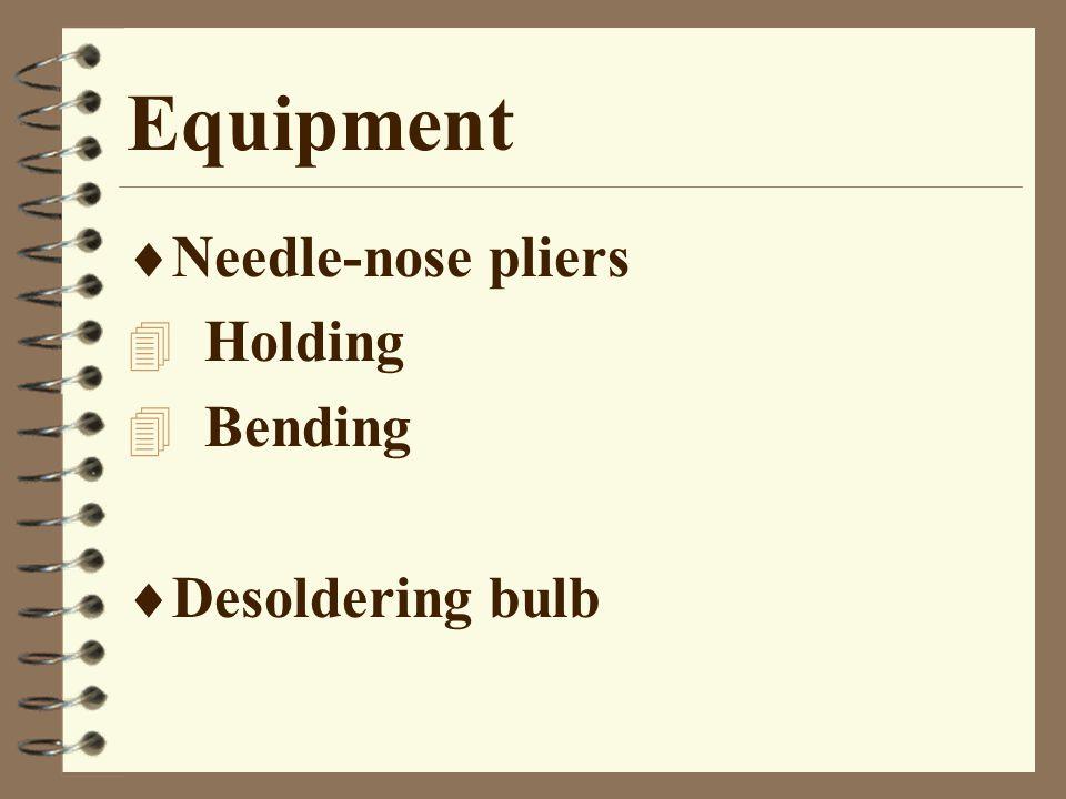 Equipment  Needle-nose pliers 4 Holding 4 Bending  Desoldering bulb