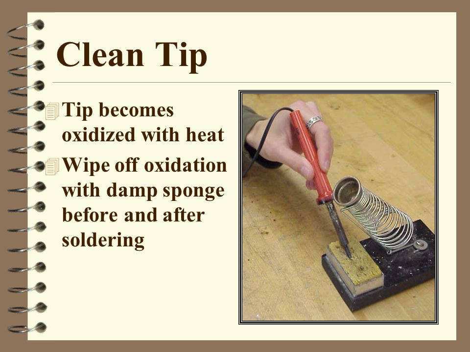 Clean Tip 4 Tip becomes oxidized with heat 4 Wipe off oxidation with damp sponge before and after soldering