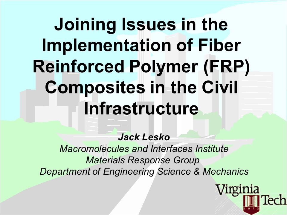 Joining Issues in the Implementation of Fiber Reinforced Polymer (FRP) Composites in the Civil Infrastructure Jack Lesko Macromolecules and Interfaces Institute Materials Response Group Department of Engineering Science & Mechanics