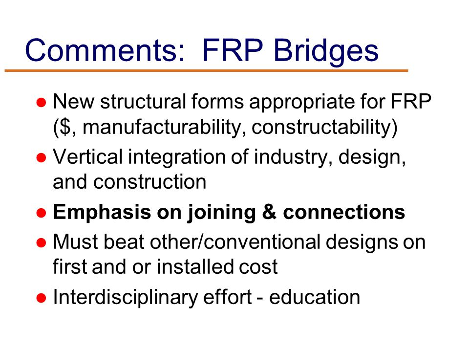 Comments: FRP Bridges New structural forms appropriate for FRP ($, manufacturability, constructability) Vertical integration of industry, design, and construction Emphasis on joining & connections Must beat other/conventional designs on first and or installed cost Interdisciplinary effort - education
