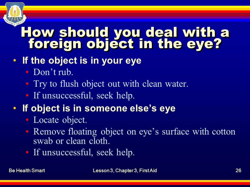 Be Health SmartLesson 3, Chapter 3, First Aid26 How should you deal with a foreign object in the eye? If the object is in your eye Don't rub. Try to f