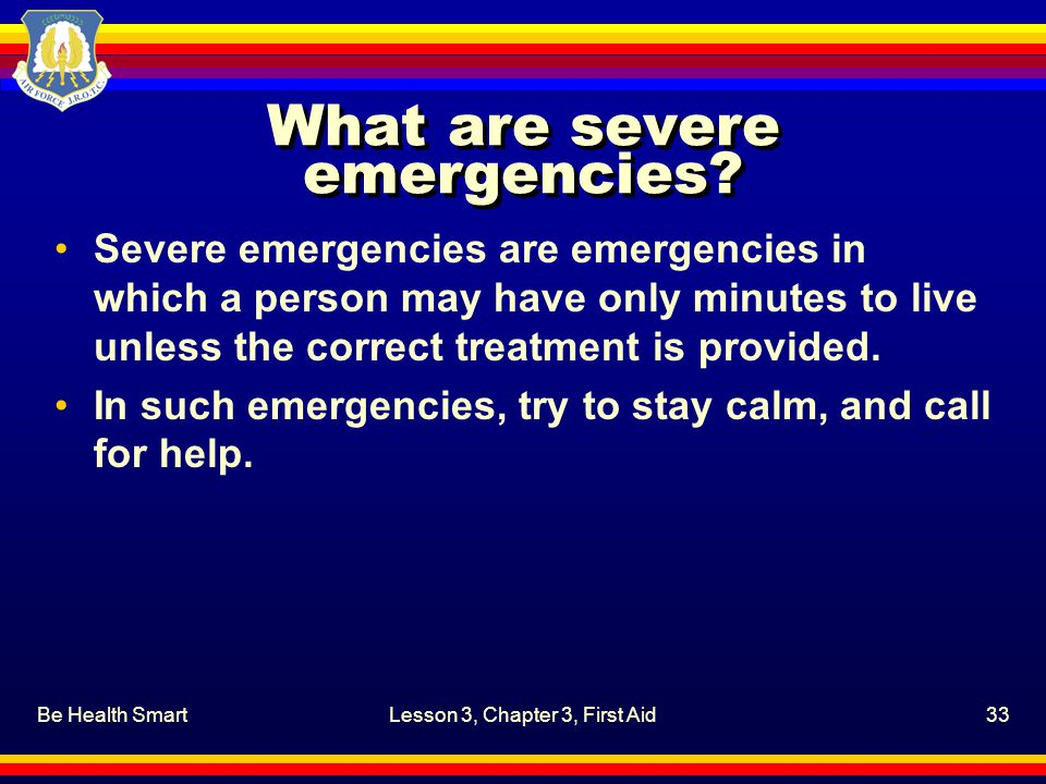 Be Health SmartLesson 3, Chapter 3, First Aid33 What are severe emergencies? Severe emergencies are emergencies in which a person may have only minute