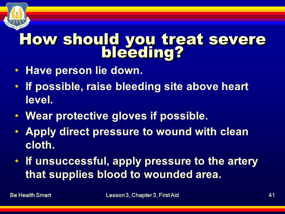 Be Health SmartLesson 3, Chapter 3, First Aid41 How should you treat severe bleeding? Have person lie down. If possible, raise bleeding site above hea