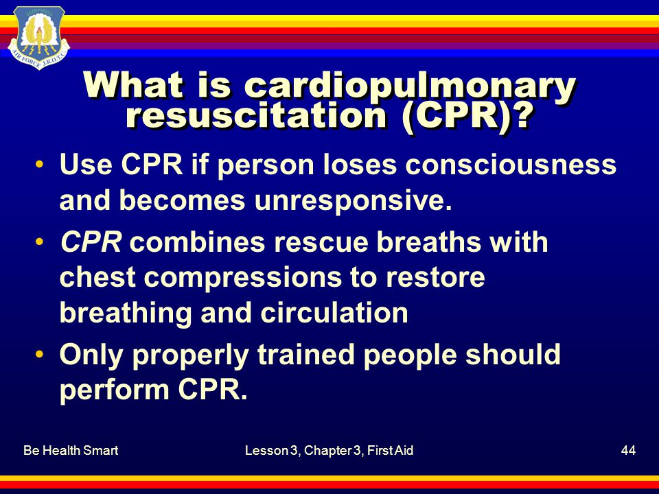 Be Health SmartLesson 3, Chapter 3, First Aid44 What is cardiopulmonary resuscitation (CPR)? Use CPR if person loses consciousness and becomes unrespo