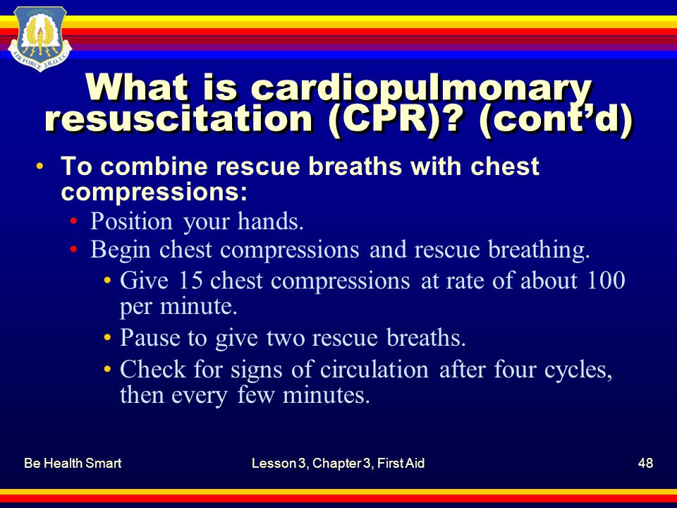 Be Health SmartLesson 3, Chapter 3, First Aid48 What is cardiopulmonary resuscitation (CPR)? (cont'd) To combine rescue breaths with chest compression