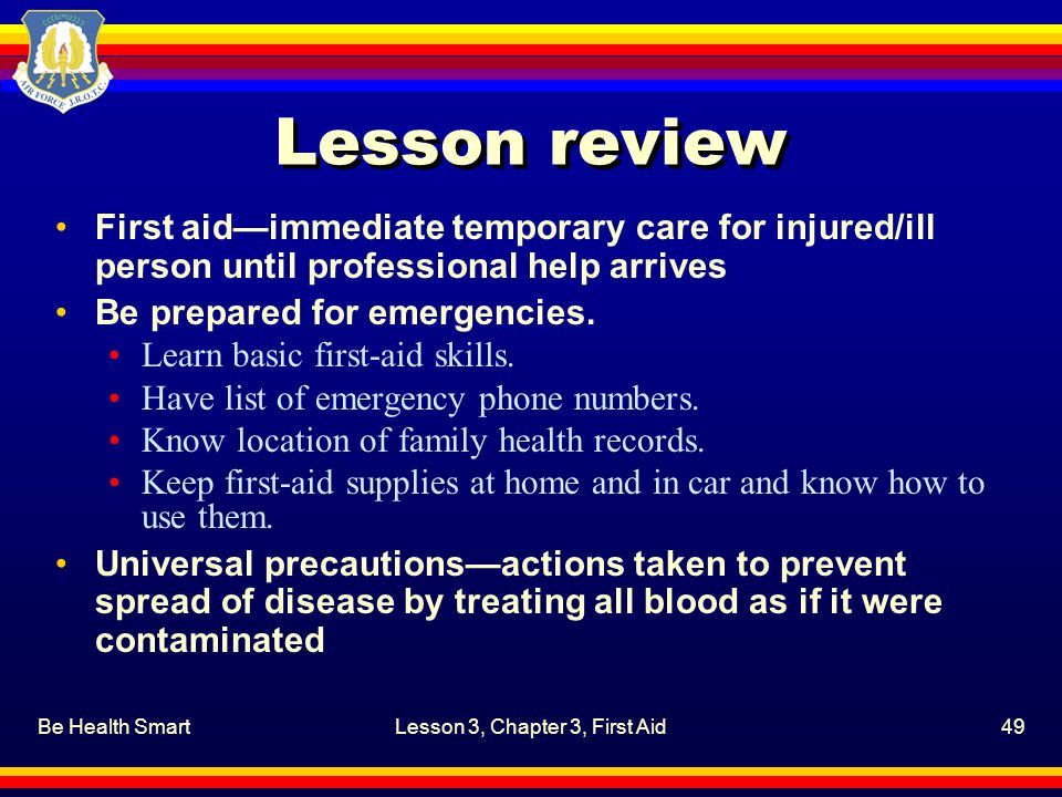 Be Health SmartLesson 3, Chapter 3, First Aid49 Lesson review First aid—immediate temporary care for injured/ill person until professional help arrive