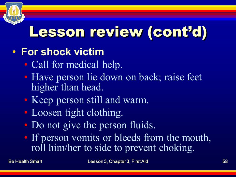 Be Health SmartLesson 3, Chapter 3, First Aid58 Lesson review (cont'd) For shock victim Call for medical help. Have person lie down on back; raise fee
