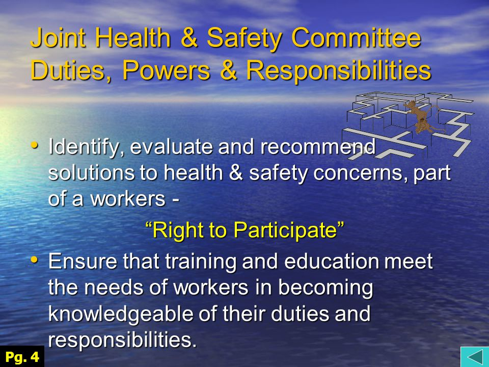 Joint Health & Safety Committee Duties, Powers & Responsibilities Identify, evaluate and recommend solutions to health & safety concerns, part of a workers - Identify, evaluate and recommend solutions to health & safety concerns, part of a workers - Right to Participate Ensure that training and education meet the needs of workers in becoming knowledgeable of their duties and responsibilities.