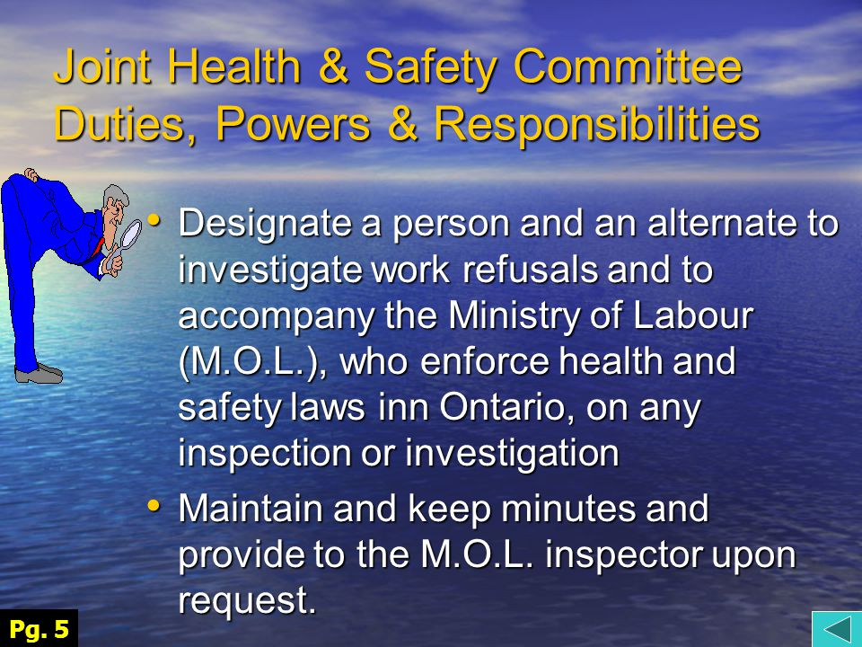 Joint Health & Safety Committee Duties, Powers & Responsibilities Designate a person and an alternate to investigate work refusals and to accompany the Ministry of Labour (M.O.L.), who enforce health and safety laws inn Ontario, on any inspection or investigation Designate a person and an alternate to investigate work refusals and to accompany the Ministry of Labour (M.O.L.), who enforce health and safety laws inn Ontario, on any inspection or investigation Maintain and keep minutes and provide to the M.O.L.