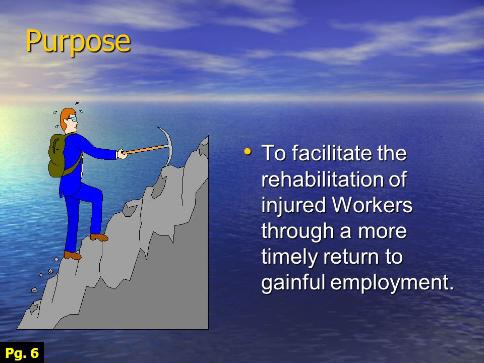 To facilitate the rehabilitation of injured Workers through a more timely return to gainful employment.