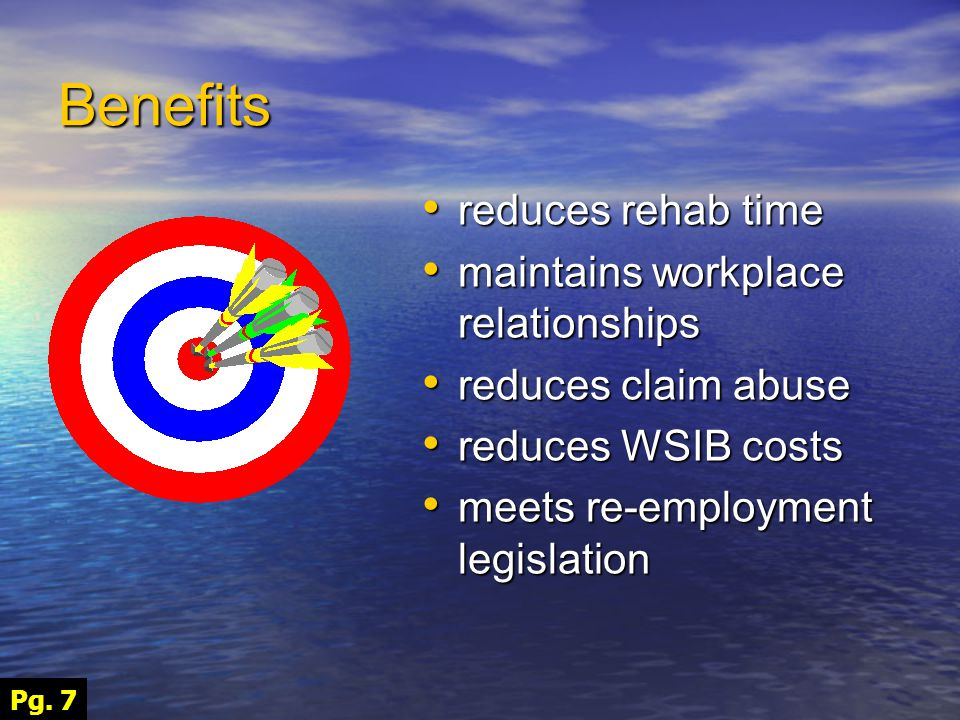 Benefits reduces rehab time reduces rehab time maintains workplace relationships maintains workplace relationships reduces claim abuse reduces claim abuse reduces WSIB costs reduces WSIB costs meets re-employment legislation meets re-employment legislation Pg.