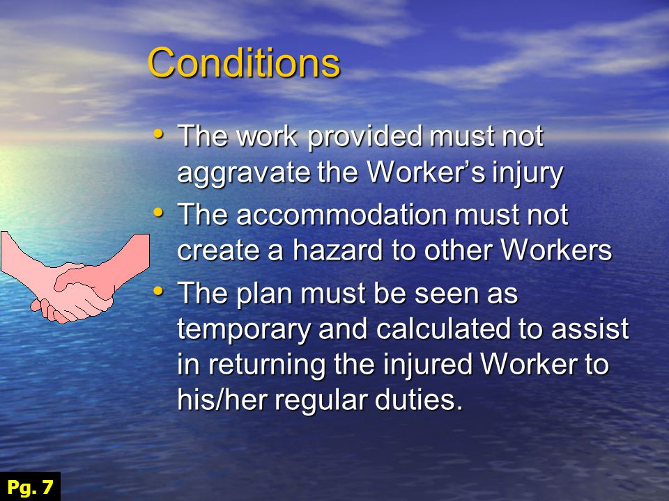 Conditions The work provided must not aggravate the Worker's injury The work provided must not aggravate the Worker's injury The accommodation must not create a hazard to other Workers The accommodation must not create a hazard to other Workers The plan must be seen as temporary and calculated to assist in returning the injured Worker to his/her regular duties.