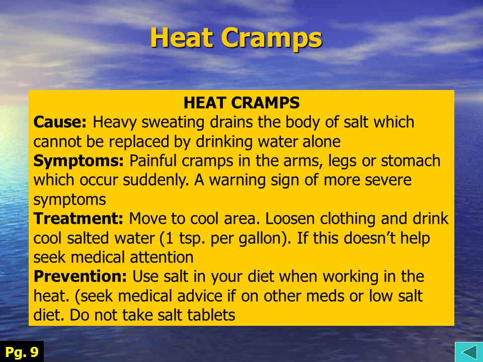 Heat Cramps HEAT CRAMPS Cause: Heavy sweating drains the body of salt which cannot be replaced by drinking water alone Symptoms: Painful cramps in the arms, legs or stomach which occur suddenly.