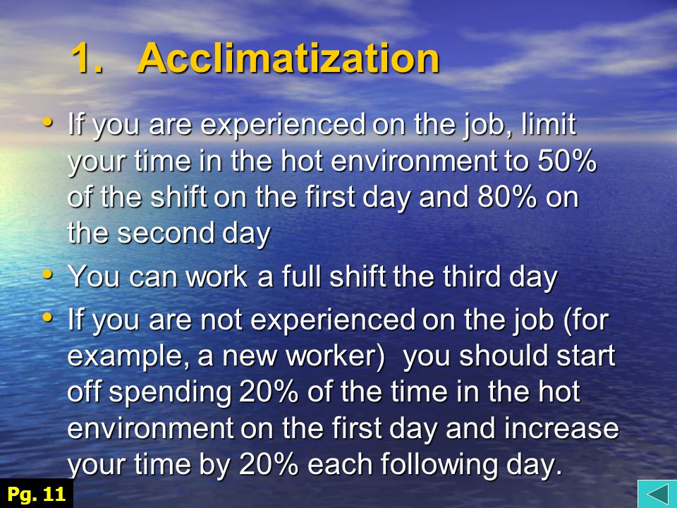 If you are experienced on the job, limit your time in the hot environment to 50% of the shift on the first day and 80% on the second day If you are experienced on the job, limit your time in the hot environment to 50% of the shift on the first day and 80% on the second day You can work a full shift the third day You can work a full shift the third day If you are not experienced on the job (for example, a new worker) you should start off spending 20% of the time in the hot environment on the first day and increase your time by 20% each following day.