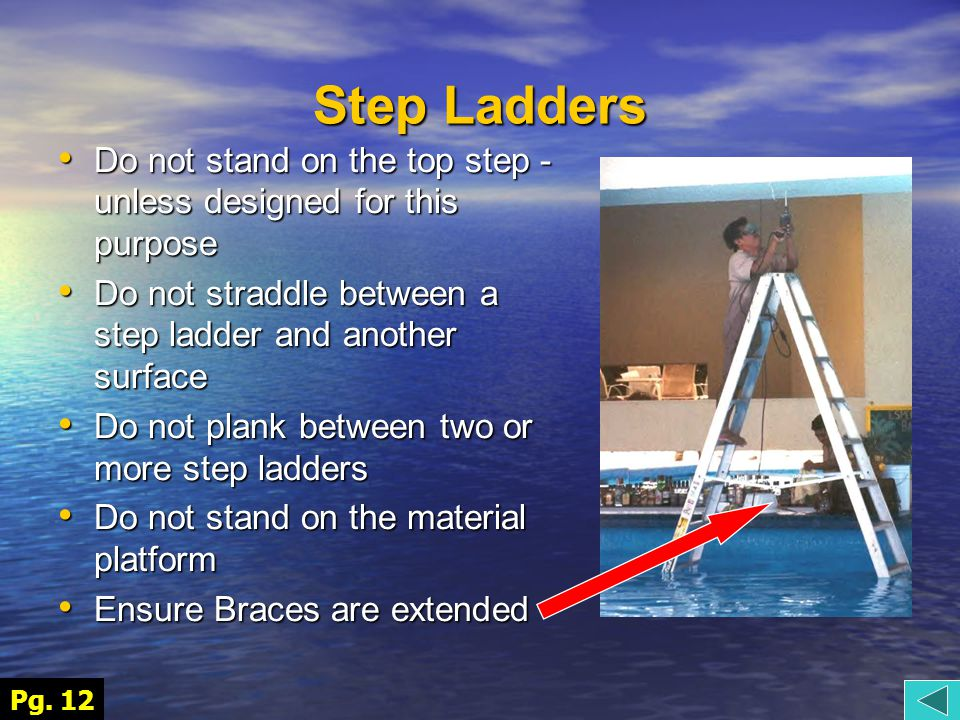 Step Ladders Do not stand on the top step - unless designed for this purpose Do not stand on the top step - unless designed for this purpose Do not straddle between a step ladder and another surface Do not straddle between a step ladder and another surface Do not plank between two or more step ladders Do not plank between two or more step ladders Do not stand on the material platform Do not stand on the material platform Ensure Braces are extended Ensure Braces are extended Pg.