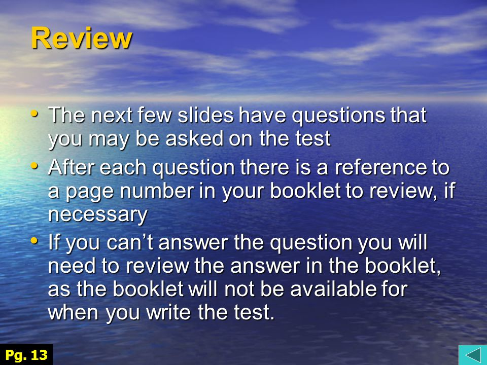 Review The next few slides have questions that you may be asked on the test The next few slides have questions that you may be asked on the test After each question there is a reference to a page number in your booklet to review, if necessary After each question there is a reference to a page number in your booklet to review, if necessary If you can't answer the question you will need to review the answer in the booklet, as the booklet will not be available for when you write the test.