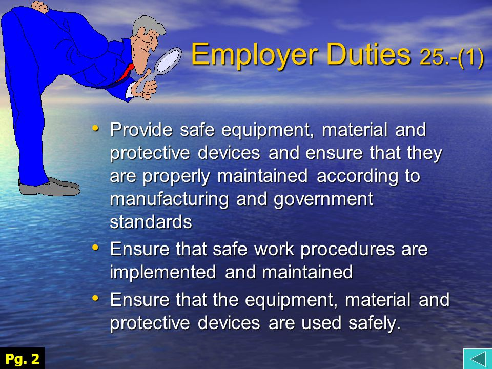 Employer Duties 25.- (2) provide information, instruction and supervision to a worker to protect the health or safety of the worker, otherwise known as provide information, instruction and supervision to a worker to protect the health or safety of the worker, otherwise known as A Workers Right To Know Ensure that workers and supervisors understand the hazards in the work and how to safely handle, store, use, dispose and transport anything they might have contact with.