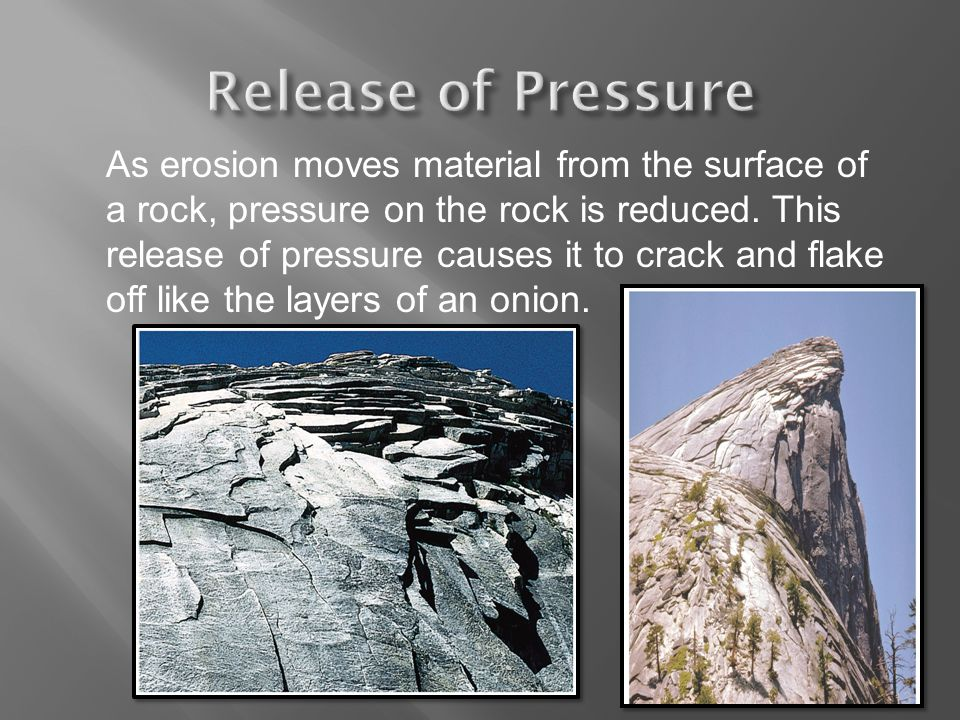 As erosion moves material from the surface of a rock, pressure on the rock is reduced. This release of pressure causes it to crack and flake off like