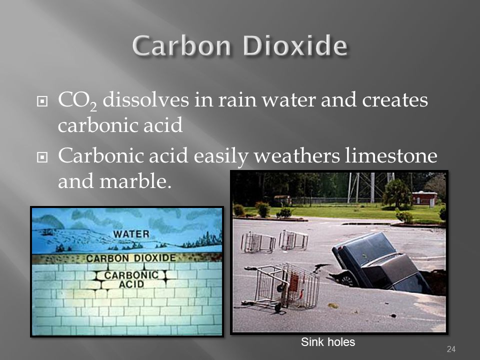  CO 2 dissolves in rain water and creates carbonic acid  Carbonic acid easily weathers limestone and marble. 24 Sink holes