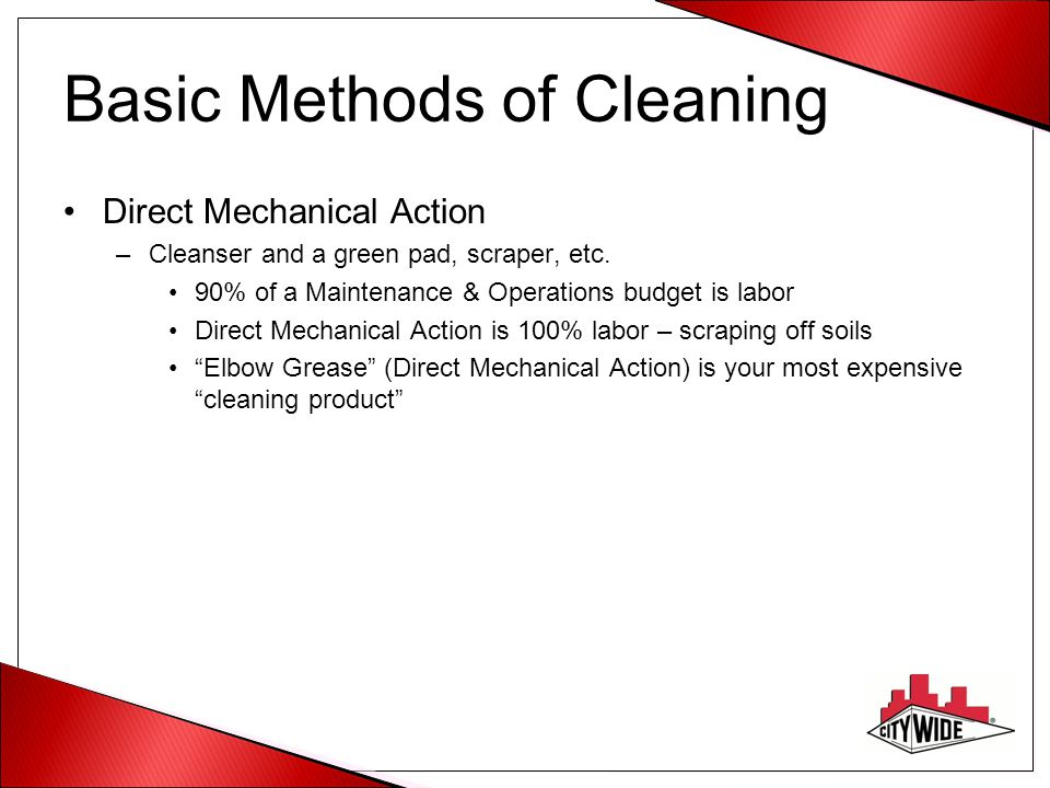 Basic Methods of Cleaning Direct Mechanical Action –Cleanser and a green pad, scraper, etc. 90% of a Maintenance & Operations budget is labor Direct M