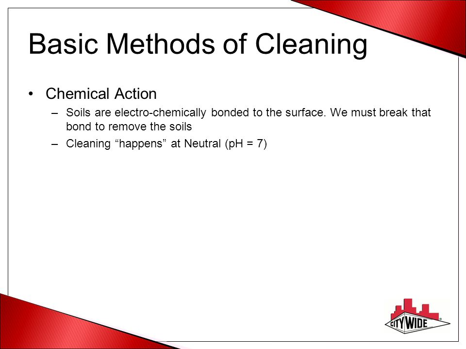 Basic Methods of Cleaning Chemical Action –Soils are electro-chemically bonded to the surface. We must break that bond to remove the soils –Cleaning ""