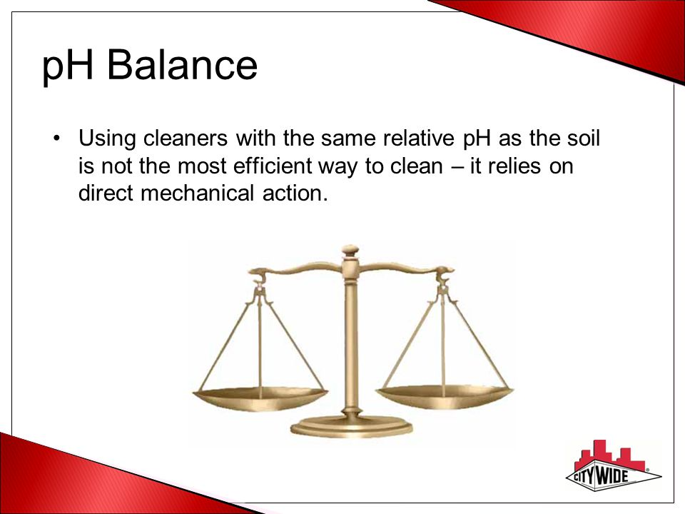 pH Balance Using cleaners with the same relative pH as the soil is not the most efficient way to clean – it relies on direct mechanical action.