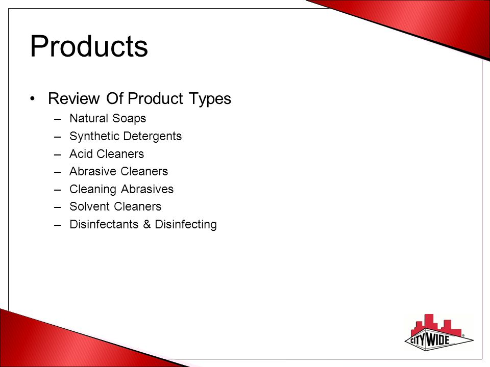 Products Review Of Product Types –Natural Soaps –Synthetic Detergents –Acid Cleaners –Abrasive Cleaners –Cleaning Abrasives –Solvent Cleaners –Disinfe