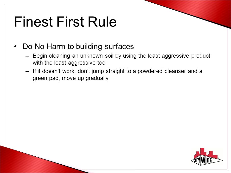 Finest First Rule Do No Harm to building surfaces –Begin cleaning an unknown soil by using the least aggressive product with the least aggressive tool