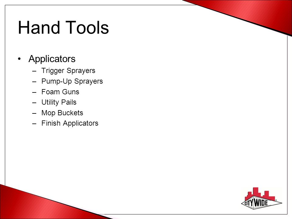Hand Tools Applicators –Trigger Sprayers –Pump-Up Sprayers –Foam Guns –Utility Pails –Mop Buckets –Finish Applicators