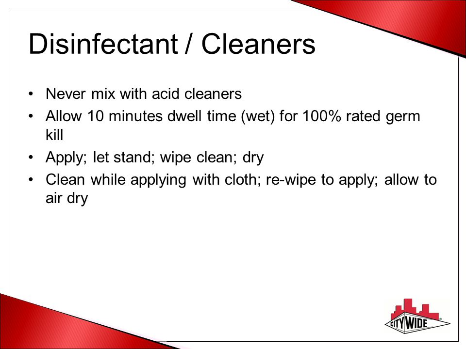 Disinfectant / Cleaners Never mix with acid cleaners Allow 10 minutes dwell time (wet) for 100% rated germ kill Apply; let stand; wipe clean; dry Clea