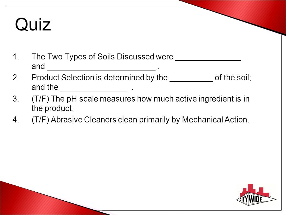 Quiz 1.The Two Types of Soils Discussed were and. 2.Product Selection is determined by the of the soil; and the. 3.(T/F) The pH scale measures how muc